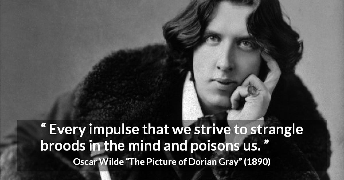 "Oscar Wilde about mind (""The Picture of Dorian Gray"", 1890) - Every impulse that we strive to strangle broods in the mind and poisons us."