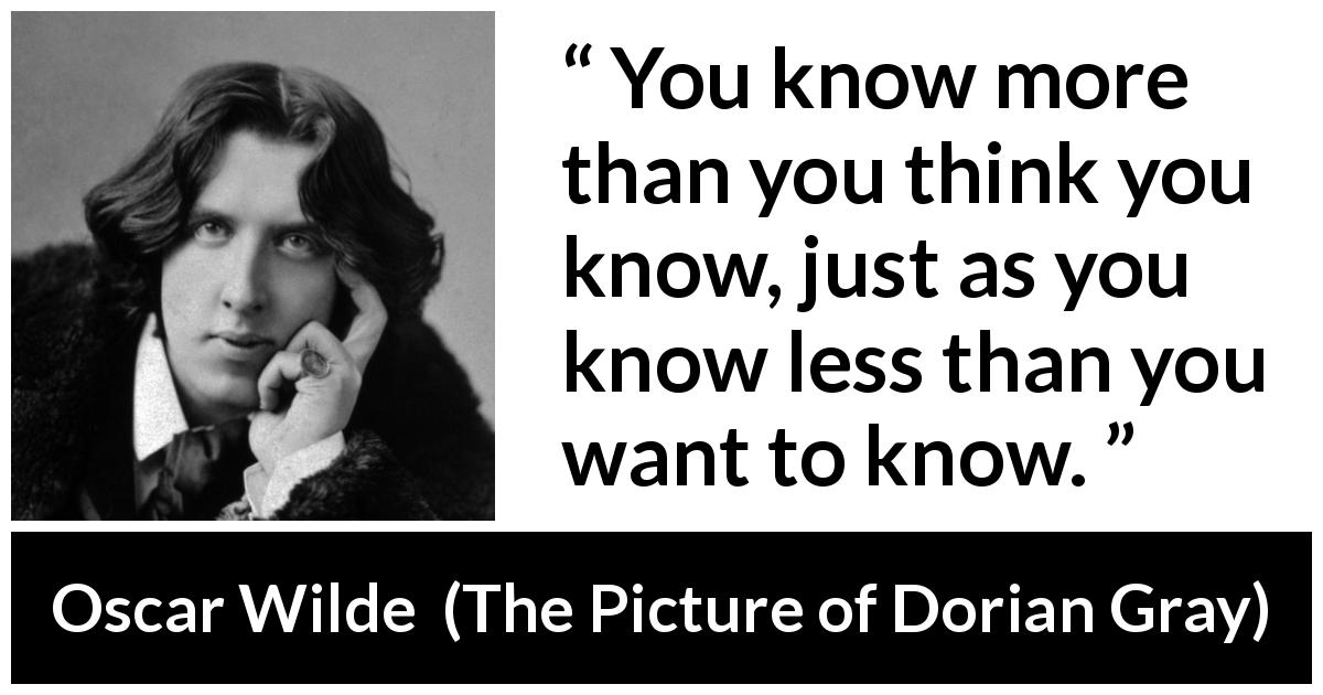 "Oscar Wilde about modesty (""The Picture of Dorian Gray"", 1890) - You know more than you think you know, just as you know less than you want to know."