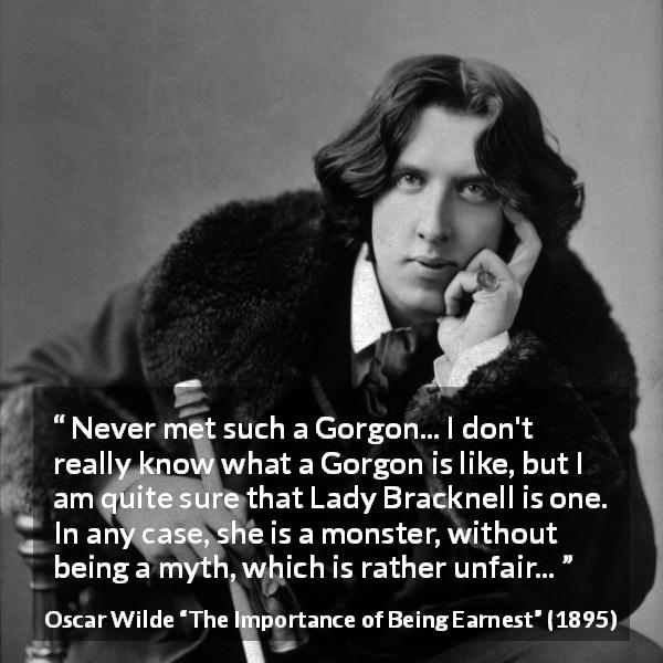 "Oscar Wilde about monster (""The Importance of Being Earnest"", 1895) - Never met such a Gorgon... I don't really know what a Gorgon is like, but I am quite sure that Lady Bracknell is one. In any case, she is a monster, without being a myth, which is rather unfair..."