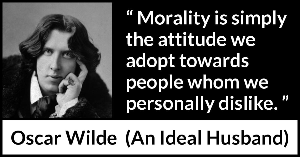 "Oscar Wilde about morality (""An Ideal Husband"", 1895) - Morality is simply the attitude we adopt towards people whom we personally dislike."