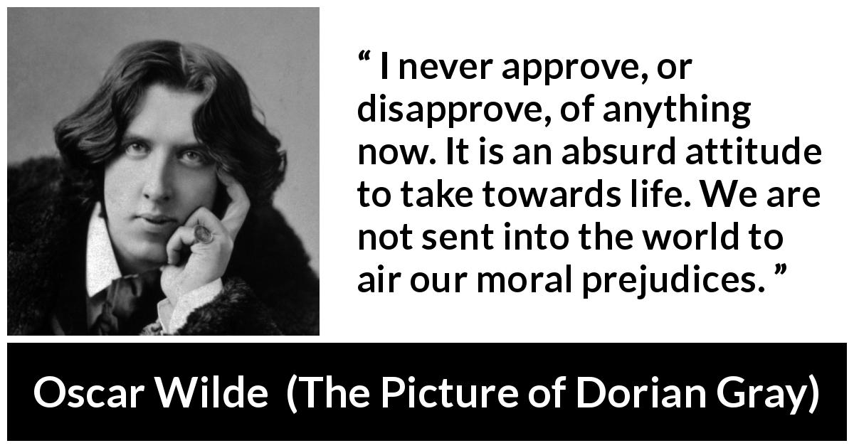 "Oscar Wilde about morality (""The Picture of Dorian Gray"", 1890) - I never approve, or disapprove, of anything now. It is an absurd attitude to take towards life. We are not sent into the world to air our moral prejudices."