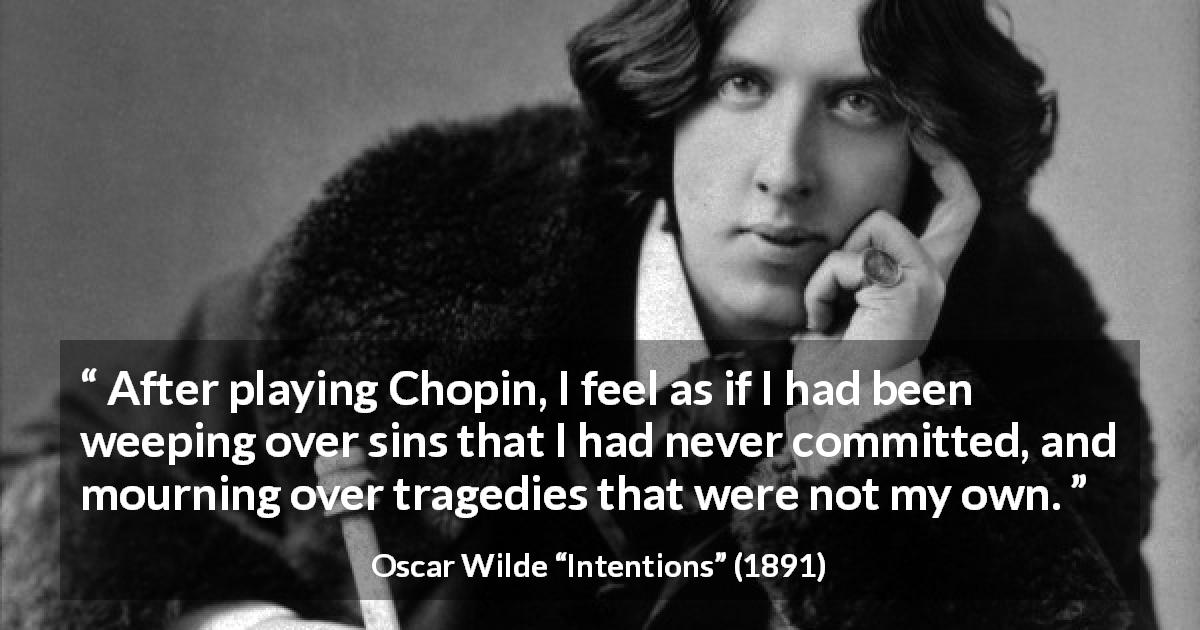 "Oscar Wilde about music (""Intentions"", 1891) - After playing Chopin, I feel as if I had been weeping over sins that I had never committed, and mourning over tragedies that were not my own."
