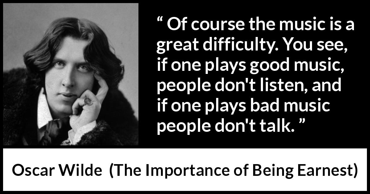 Oscar Wilde - The Importance of Being Earnest - Of course the music is a great difficulty. You see, if one plays good music, people don't listen, and if one plays bad music people don't talk.