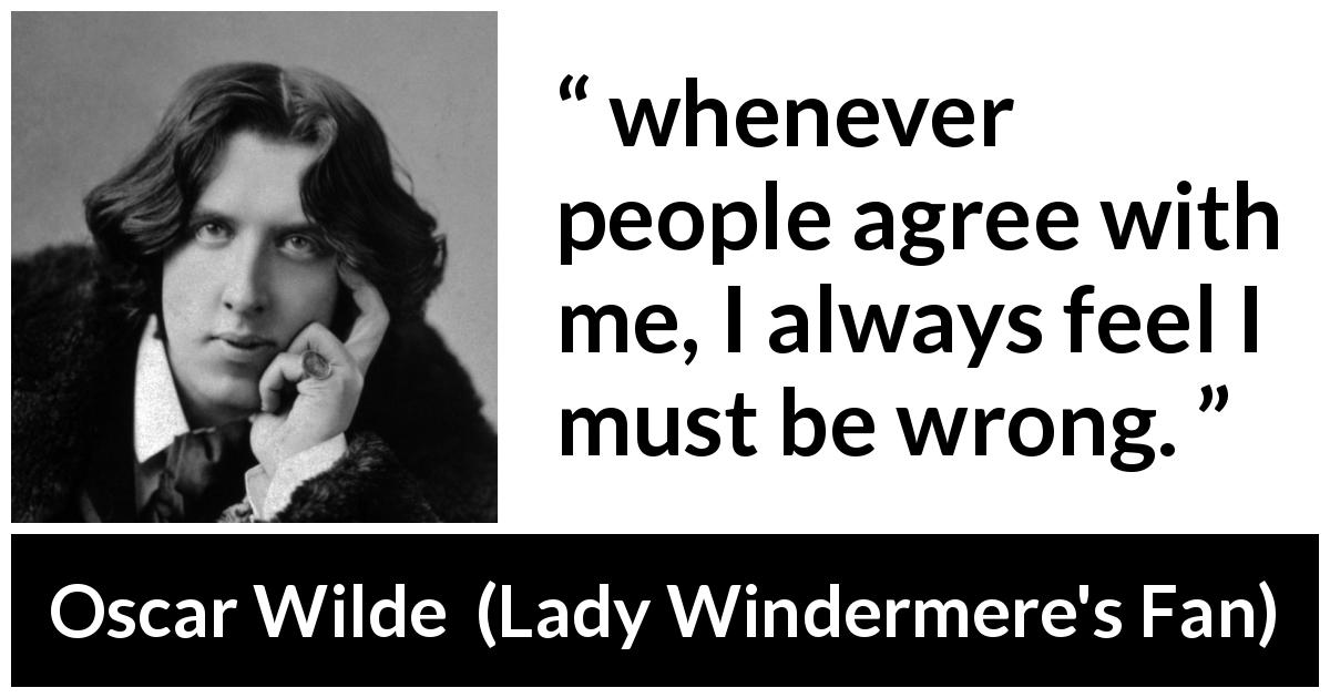 Oscar Wilde quote about opinion from Lady Windermere's Fan (1893) - whenever people agree with me, I always feel I must be wrong.