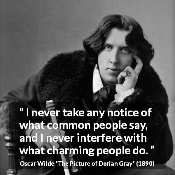 "Oscar Wilde about opinion (""The Picture of Dorian Gray"", 1890) - I never take any notice of what common people say, and I never interfere with what charming people do."