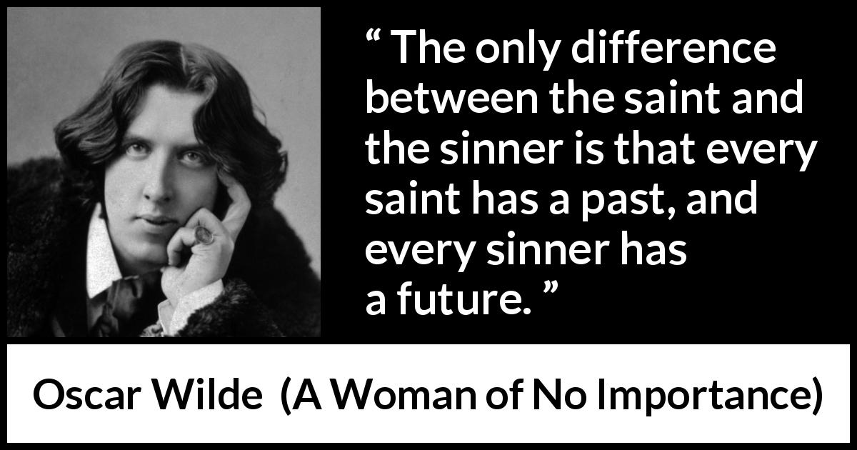 Oscar Wilde quote about past from A Woman of No Importance (1893) - The only difference between the saint and the sinner is that every saint has a past, and every sinner has a future.