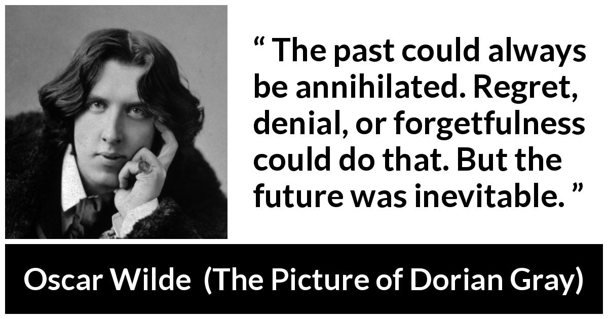 "Oscar Wilde about past (""The Picture of Dorian Gray"", 1890) - The past could always be annihilated. Regret, denial, or forgetfulness could do that. But the future was inevitable."