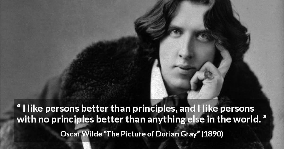 "Oscar Wilde about principles (""The Picture of Dorian Gray"", 1890) - I like persons better than principles, and I like persons with no principles better than anything else in the world."