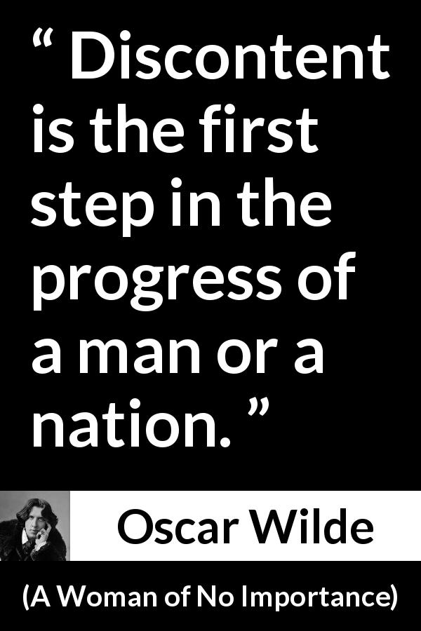 Oscar Wilde quote about progress from A Woman of No Importance (1893) - Discontent is the first step in the progress of a man or a nation.