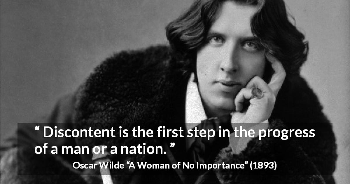 "Oscar Wilde about progress (""A Woman of No Importance"", 1893) - Discontent is the first step in the progress of a man or a nation."