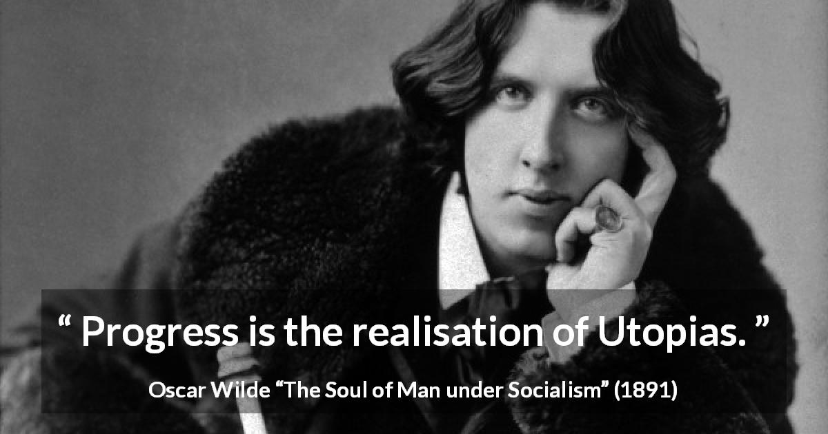 "Oscar Wilde about progress (""The Soul of Man under Socialism"", 1891) - Progress is the realisation of Utopias."
