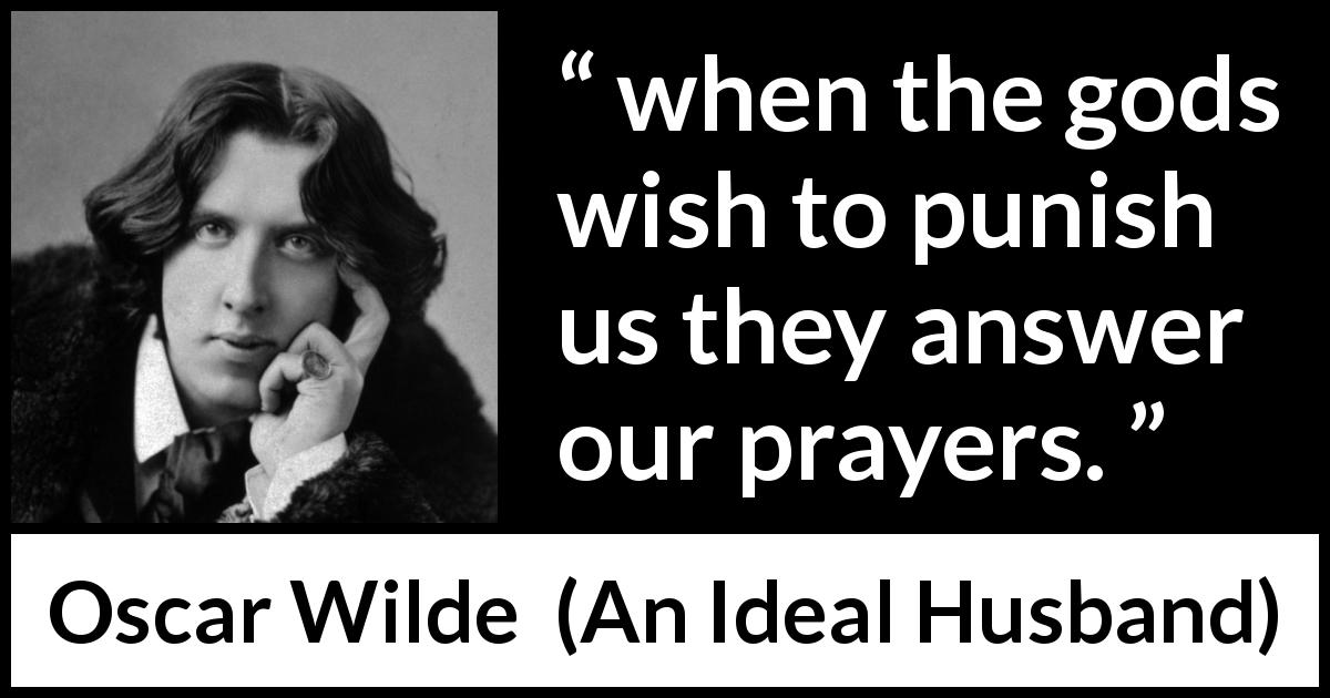 Oscar Wilde quote about punishment from An Ideal Husband (1895) - when the gods wish to punish us they answer our prayers.