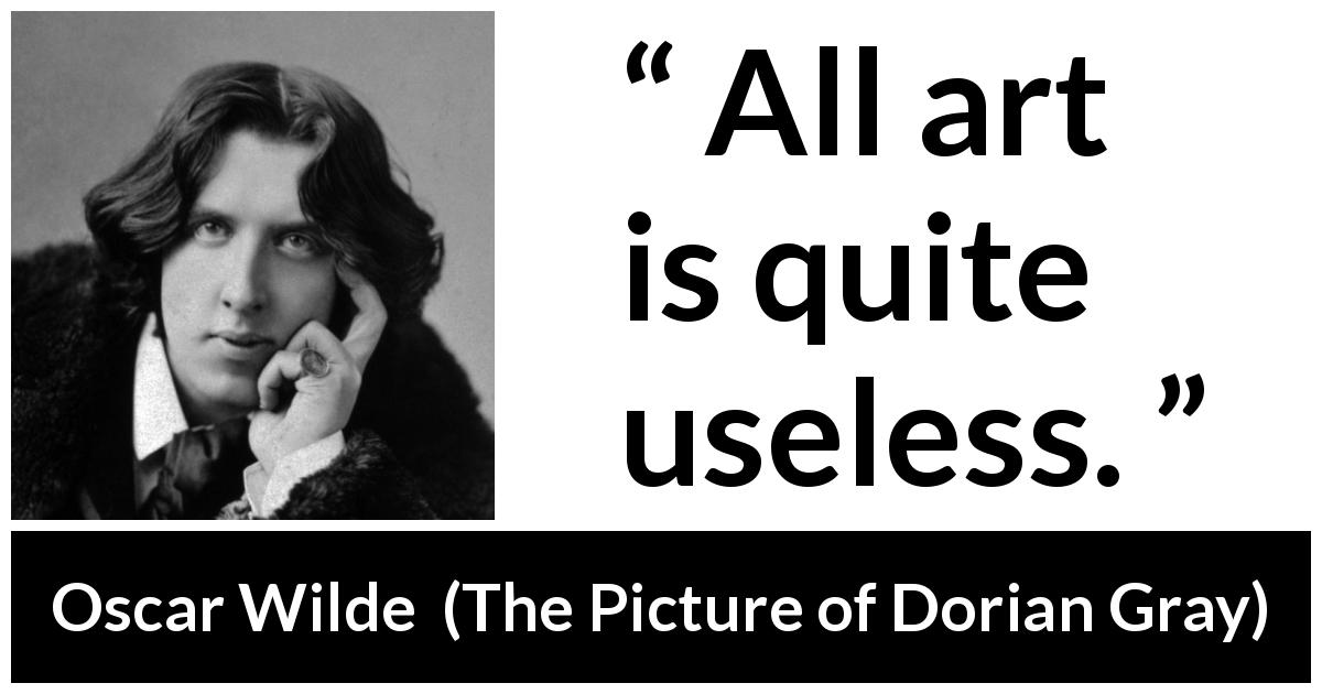 Oscar Wilde quote about purpose from The Picture of Dorian Gray - All art is quite useless.