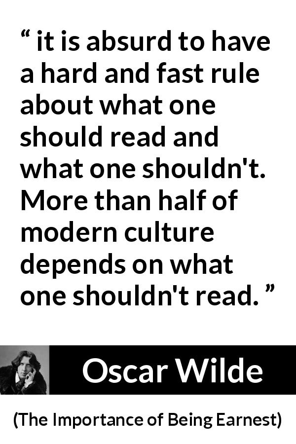 "Oscar Wilde about reading (""The Importance of Being Earnest"", 1895) - it is absurd to have a hard and fast rule about what one should read and what one shouldn't. More than half of modern culture depends on what one shouldn't read."