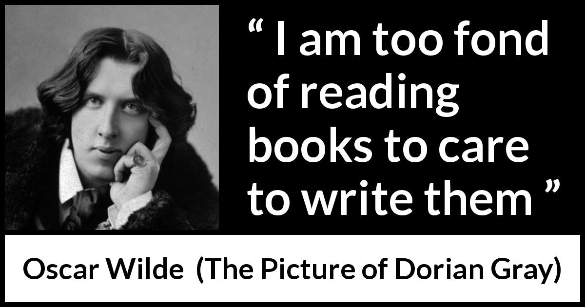 Oscar Wilde quote about reading from The Picture of Dorian Gray (1890) - I am too fond of reading books to care to write them