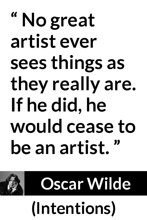 Oscar Wilde quote about reality from Intentions (1891) - No great artist ever sees things as they really are. If he did, he would cease to be an artist.