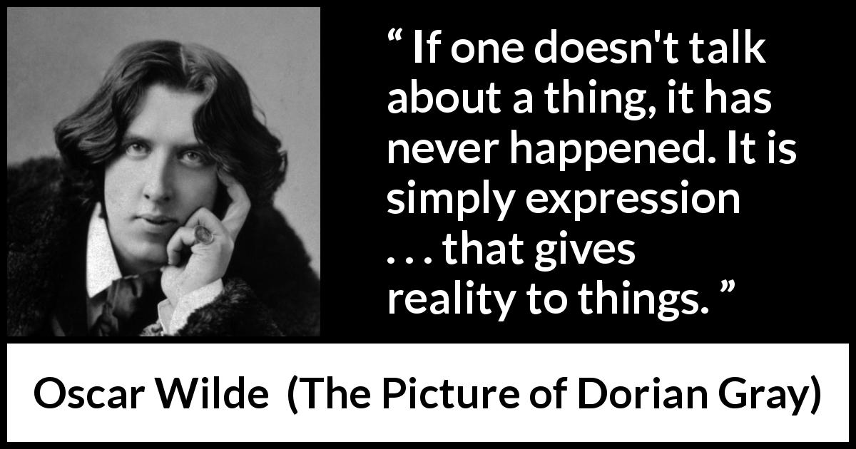 "Oscar Wilde about reality (""The Picture of Dorian Gray"", 1890) - If one doesn't talk about a thing, it has never happened. It is simply expression . . . that gives reality to things."