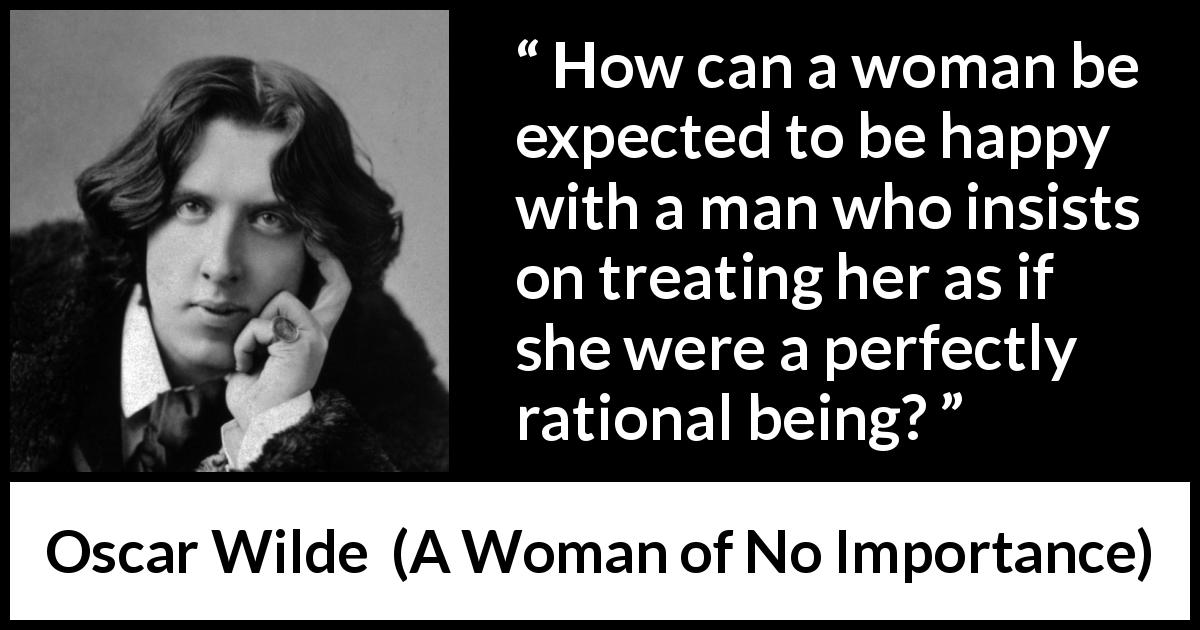 Oscar Wilde quote about reason from A Woman of No Importance (1893) - How can a woman be expected to be happy with a man who insists on treating her as if she were a perfectly rational being?