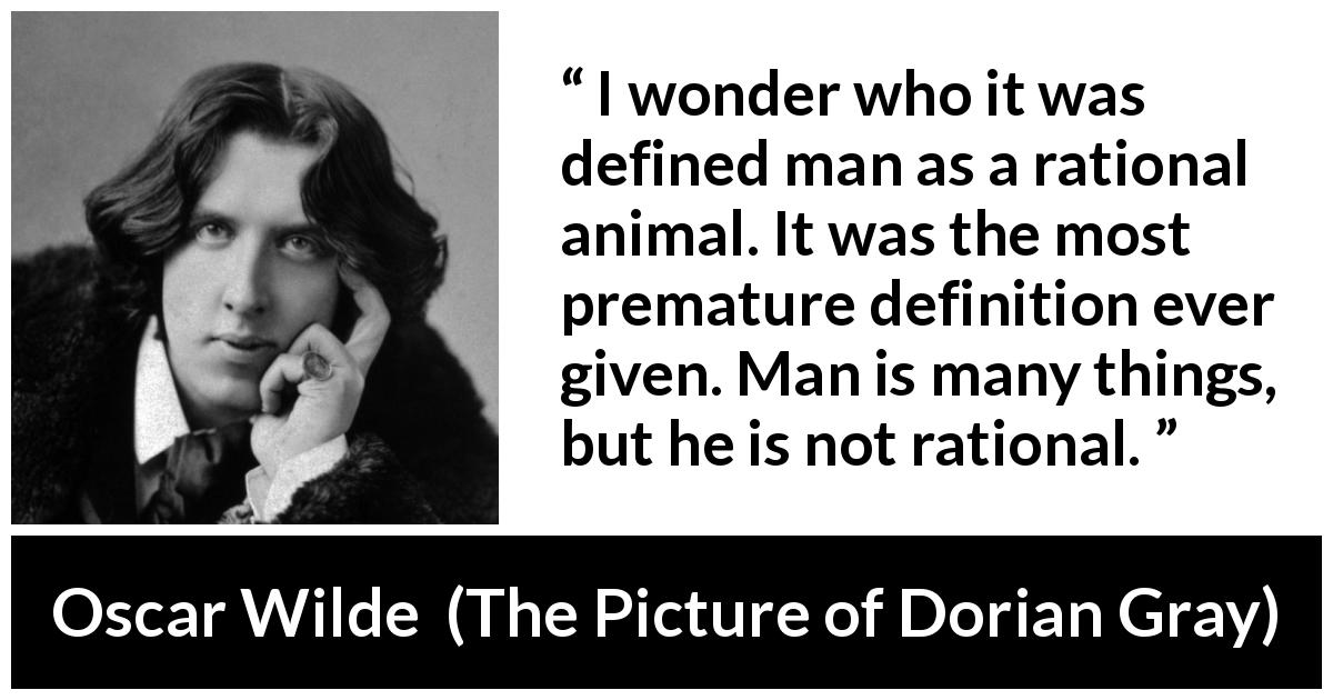 "Oscar Wilde about reason (""The Picture of Dorian Gray"", 1890) - I wonder who it was defined man as a rational animal. It was the most premature definition ever given. Man is many things, but he is not rational."