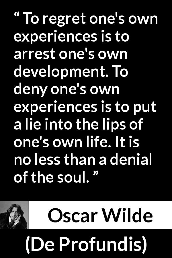 Oscar Wilde quote about regret from De Profundis - To regret one's own experiences is to arrest one's own development. To deny one's own experiences is to put a lie into the lips of one's own life. It is no less than a denial of the soul.