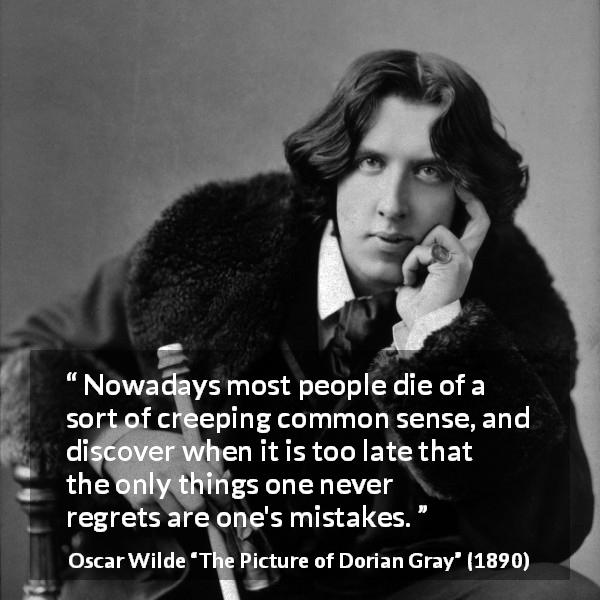 "Oscar Wilde about regrets (""The Picture of Dorian Gray"", 1890) - Nowadays most people die of a sort of creeping common sense, and discover when it is too late that the only things one never regrets are one's mistakes."