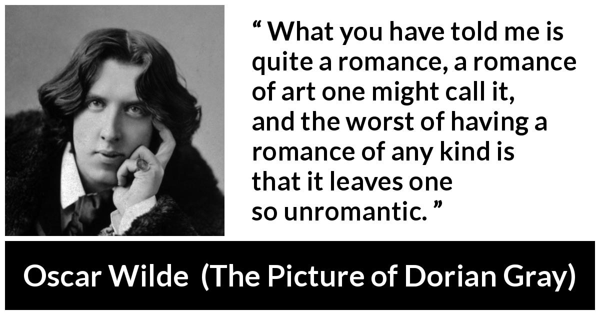 "Oscar Wilde about romance (""The Picture of Dorian Gray"", 1890) - What you have told me is quite a romance, a romance of art one might call it, and the worst of having a romance of any kind is that it leaves one so unromantic."