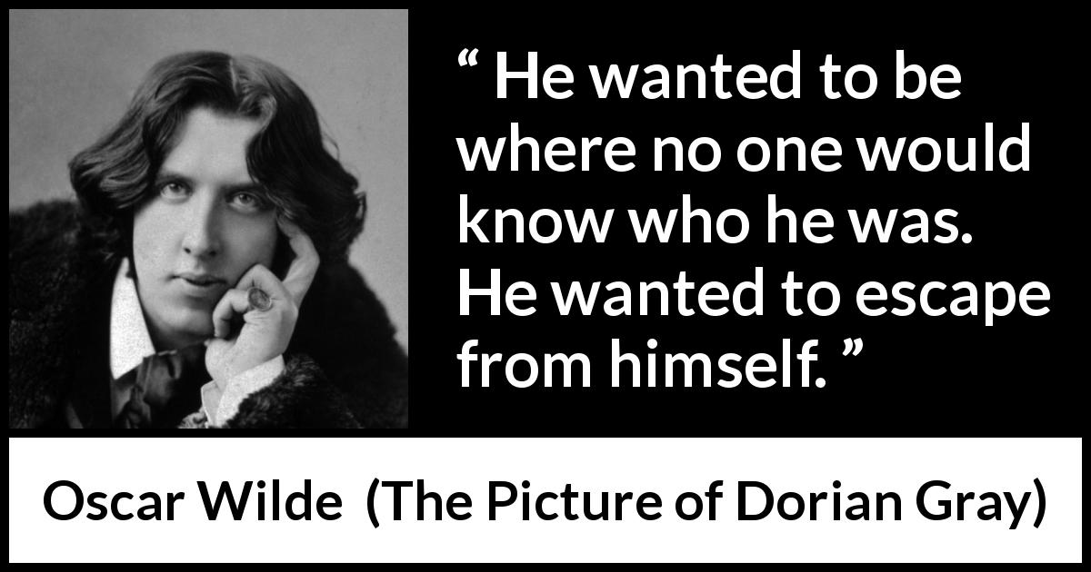 Oscar Wilde quote about self from The Picture of Dorian Gray (1890) - He wanted to be where no one would know who he was. He wanted to escape from himself.
