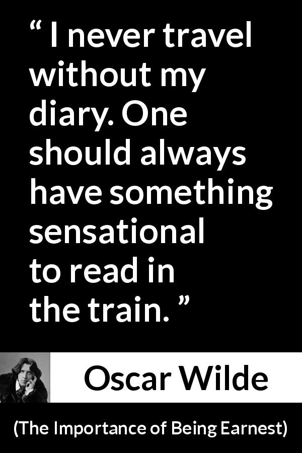 Oscar Wilde quote about self-love from The Importance of Being Earnest (1895) - I never travel without my diary. One should always have something sensational to read in the train.