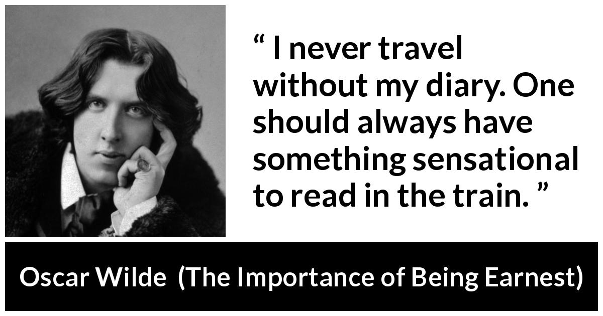 Oscar Wilde - The Importance of Being Earnest - I never travel without my diary. One should always have something sensational to read in the train.