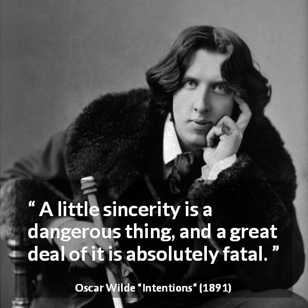 Oscar Wilde quote about sincerity from Intentions (1891) - A little sincerity is a dangerous thing, and a great deal of it is absolutely fatal.