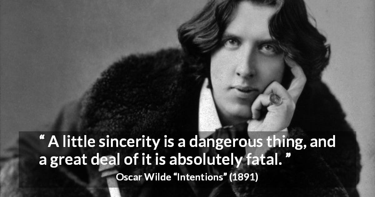 "Oscar Wilde about sincerity (""Intentions"", 1891) - A little sincerity is a dangerous thing, and a great deal of it is absolutely fatal."