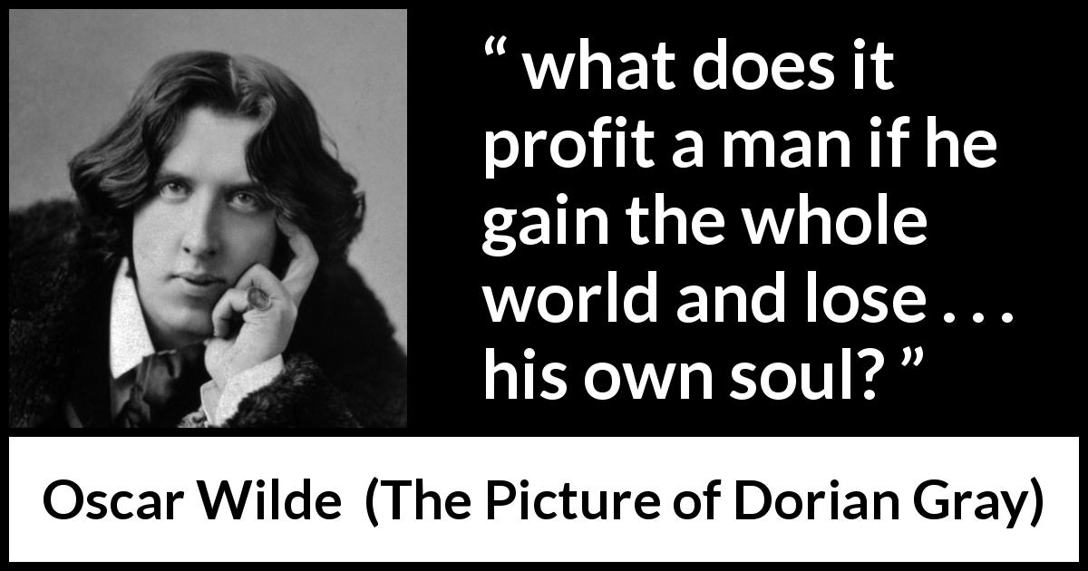 "Oscar Wilde about soul (""The Picture of Dorian Gray"", 1890) - what does it profit a man if he gain the whole world and lose . . . his own soul?"