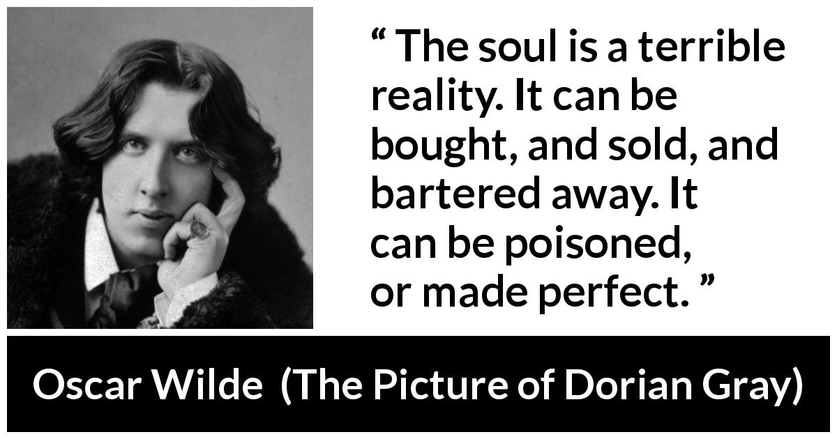 "Oscar Wilde about soul (""The Picture of Dorian Gray"", 1890) - The soul is a terrible reality. It can be bought, and sold, and bartered away. It can be poisoned, or made perfect."