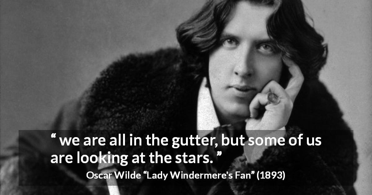 "Oscar Wilde about stars (""Lady Windermere's Fan"", 1893) - we are all in the gutter, but some of us are looking at the stars."