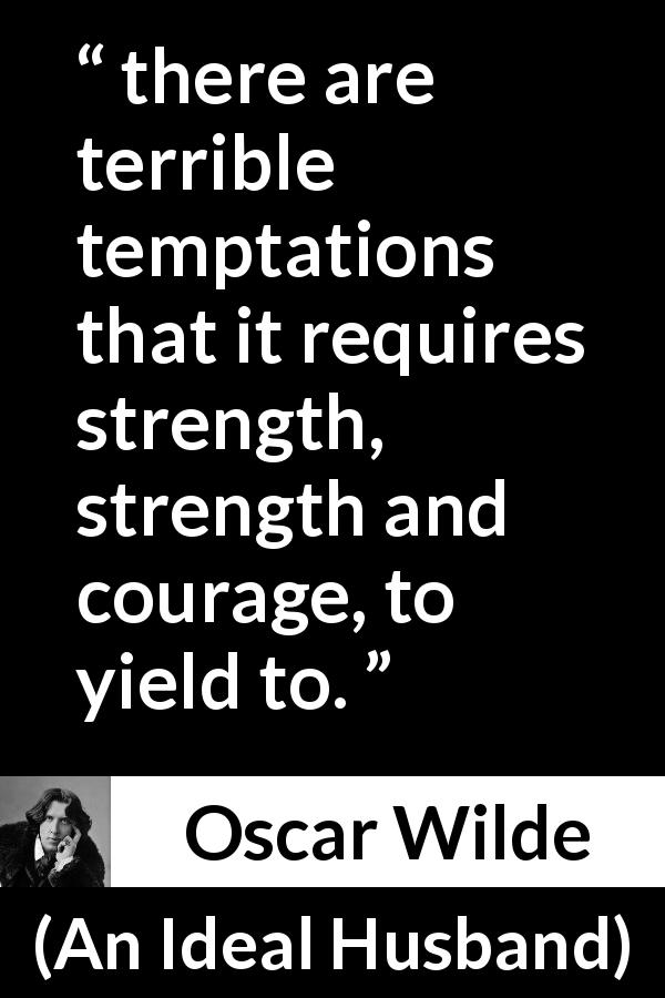 "Oscar Wilde about strength (""An Ideal Husband"", 1895) - there are terrible temptations that it requires strength, strength and courage, to yield to."
