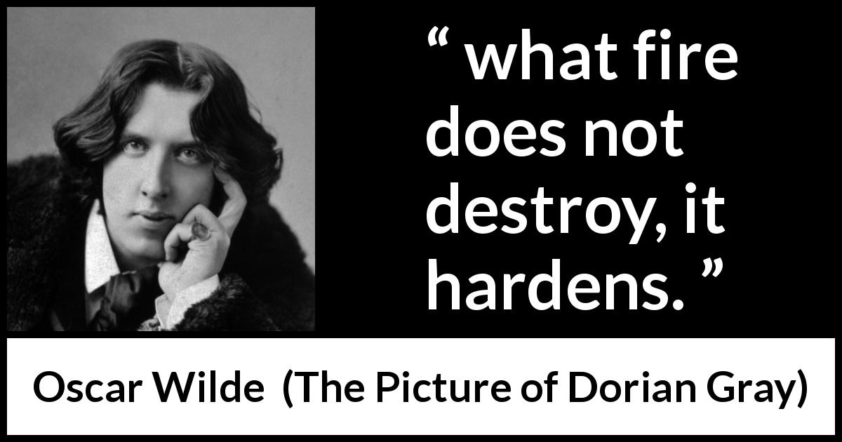 "Oscar Wilde about strength (""The Picture of Dorian Gray"", 1890) - what fire does not destroy, it hardens."