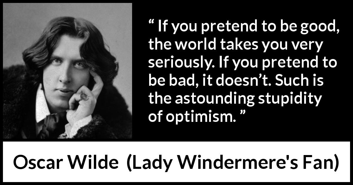 "Oscar Wilde about stupidity (""Lady Windermere's Fan"", 1893) - If you pretend to be good, the world takes you very seriously. If you pretend to be bad, it doesn't. Such is the astounding stupidity of optimism."