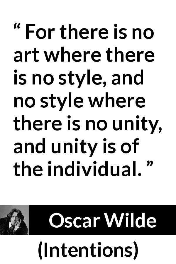 "Oscar Wilde about style (""Intentions"", 1891) - For there is no art where there is no style, and no style where there is no unity, and unity is of the individual."