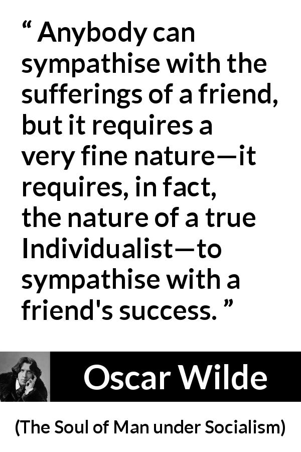 "Oscar Wilde about success (""The Soul of Man under Socialism"", 1891) - Anybody can sympathise with the sufferings of a friend, but it requires a very fine nature—it requires, in fact, the nature of a true Individualist—to sympathise with a friend's success."