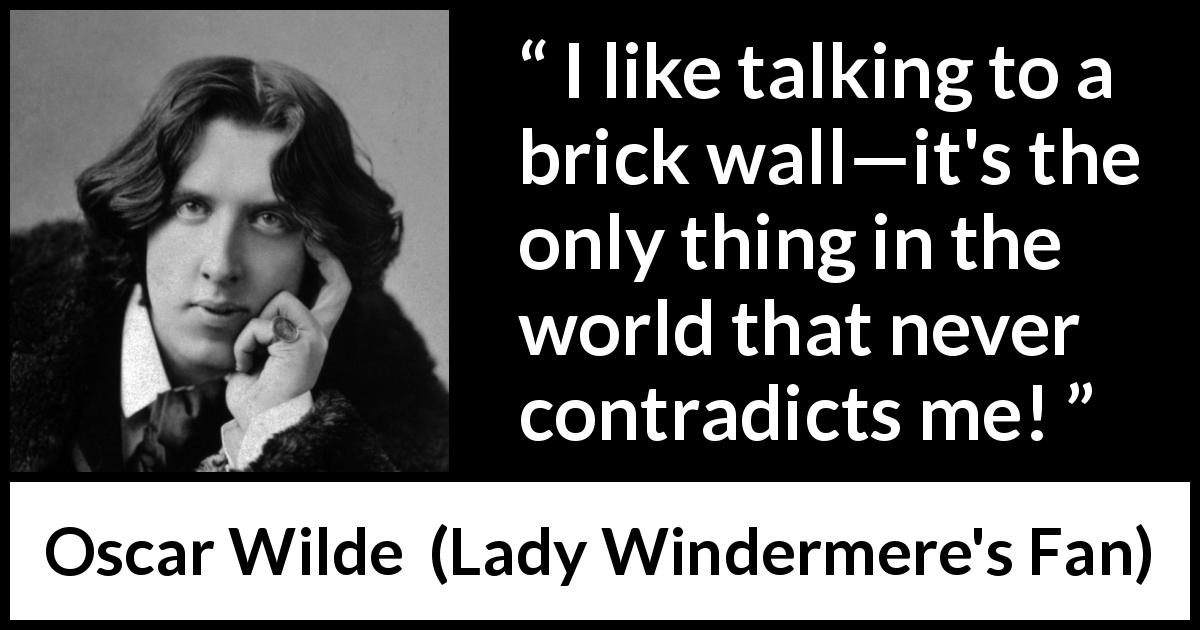 "Oscar Wilde about talking (""Lady Windermere's Fan"", 1893) - I like talking to a brick wall—it's the only thing in the world that never contradicts me!"