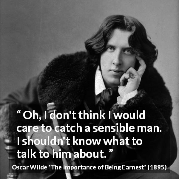 Oscar Wilde quote about talking from The Importance of Being Earnest (1895) - Oh, I don't think I would care to catch a sensible man. I shouldn't know what to talk to him about.