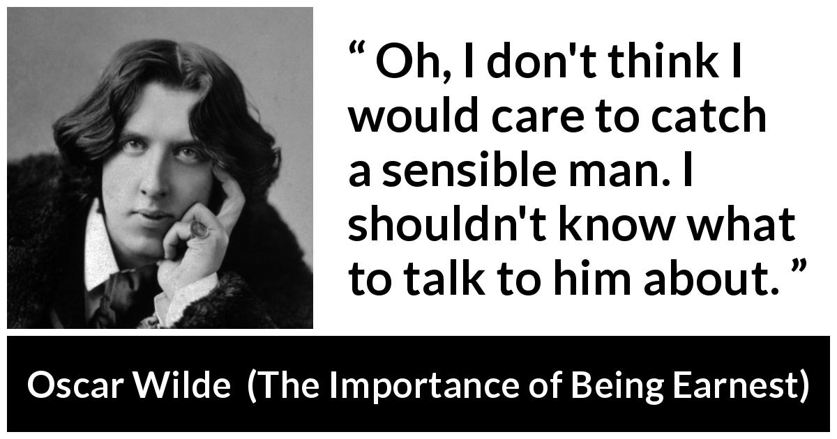 "Oscar Wilde about talking (""The Importance of Being Earnest"", 1895) - Oh, I don't think I would care to catch a sensible man. I shouldn't know what to talk to him about."