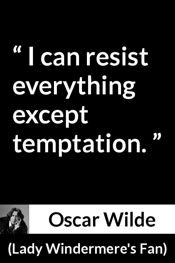 Oscar Wilde quote about temptation from Lady Windermere's Fan (1893) - I can resist everything except temptation.