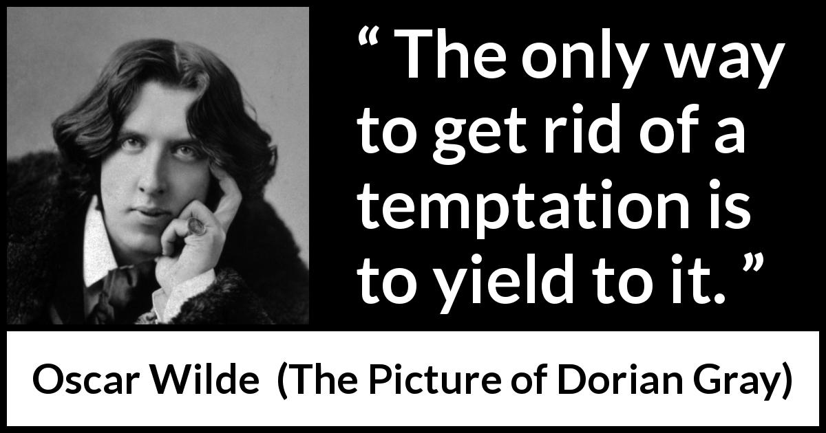 Oscar Wilde quote about temptation from The Picture of Dorian Gray (1890) - The only way to get rid of a temptation is to yield to it.