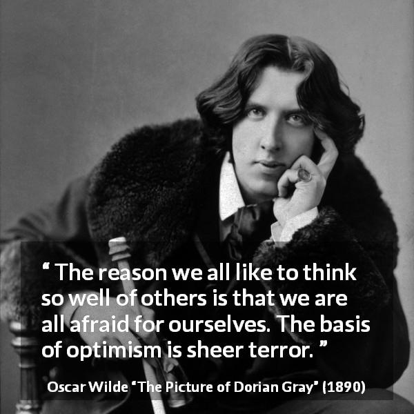 "Oscar Wilde about terror (""The Picture of Dorian Gray"", 1890) - The reason we all like to think so well of others is that we are all afraid for ourselves. The basis of optimism is sheer terror."
