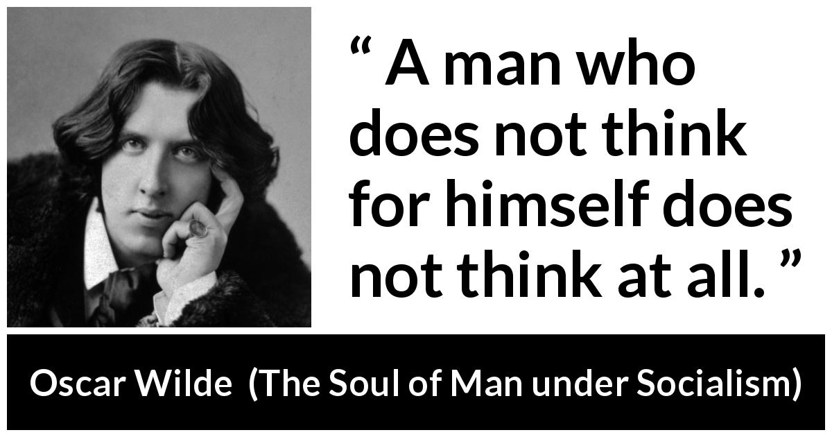 "Oscar Wilde about thought (""The Soul of Man under Socialism"", 1891) - A man who does not think for himself does not think at all."