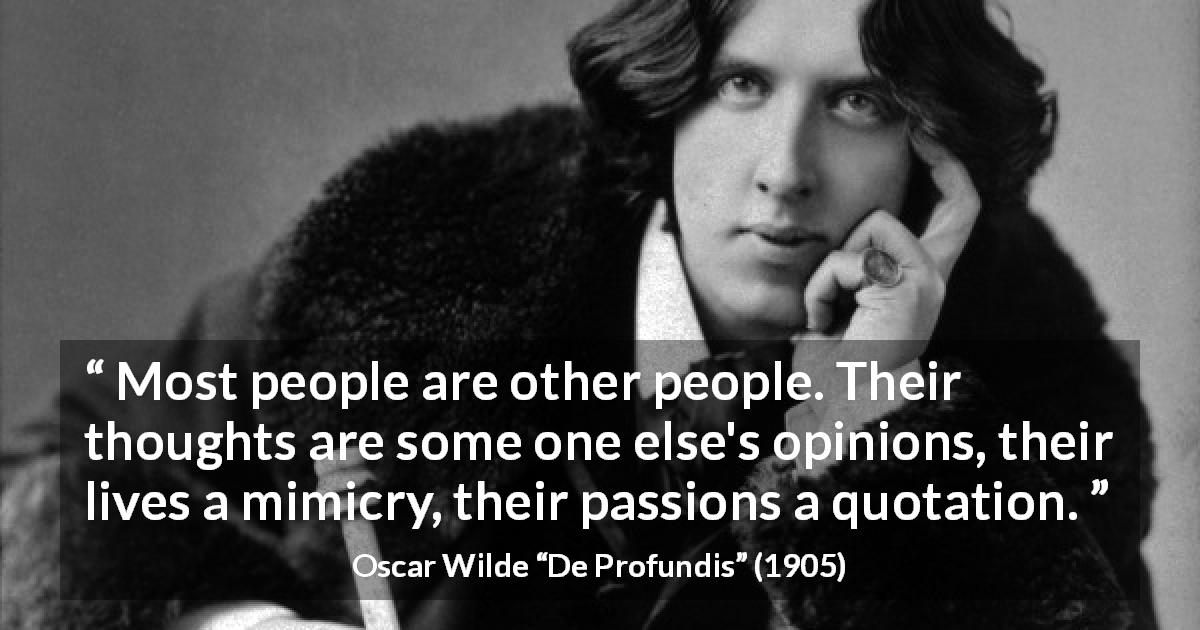 "Oscar Wilde about thoughts (""De Profundis"", 1905) - Most people are other people. Their thoughts are some one else's opinions, their lives a mimicry, their passions a quotation."