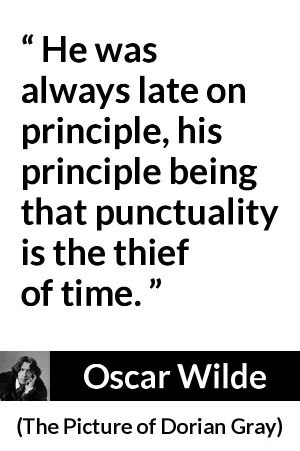 "Oscar Wilde about time (""The Picture of Dorian Gray"", 1890) - He was always late on principle, his principle being that punctuality is the thief of time."