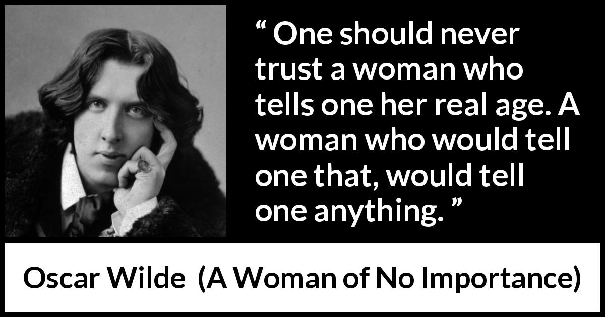 Oscar Wilde quote about trust from A Woman of No Importance (1893) - One should never trust a woman who tells one her real age. A woman who would tell one that, would tell one anything.