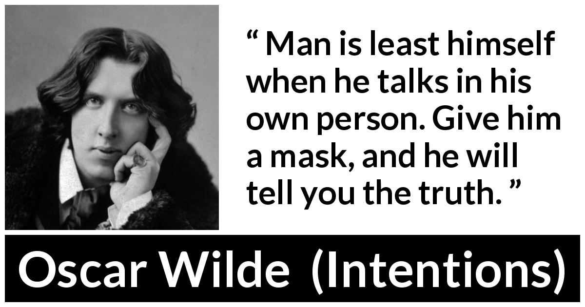 "Oscar Wilde about truth (""Intentions"", 1891) - Man is least himself when he talks in his own person. Give him a mask, and he will tell you the truth."
